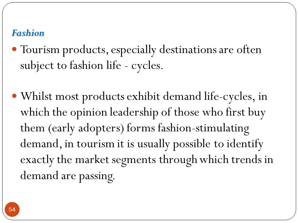 Fashion Tourism products, especially destinations are often subject to fashion life - cycles.