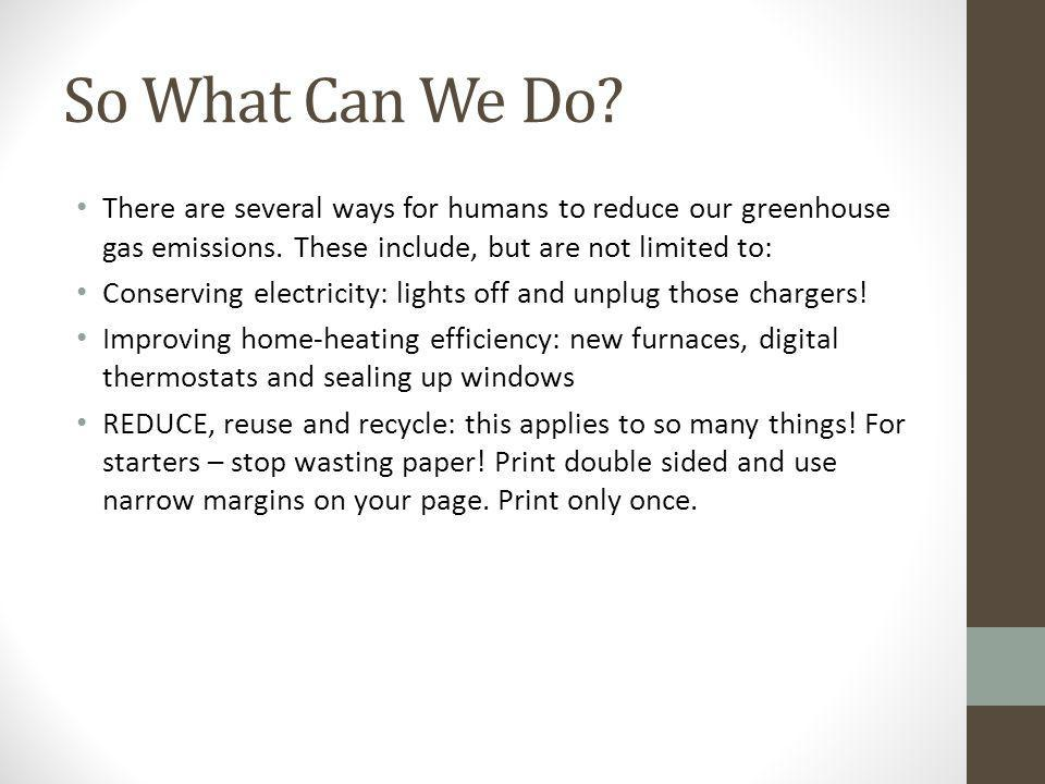 So What Can We Do There are several ways for humans to reduce our greenhouse gas emissions. These include, but are not limited to:
