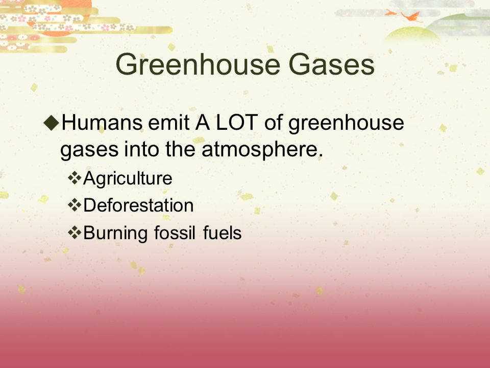 Greenhouse Gases Humans emit A LOT of greenhouse gases into the atmosphere. Agriculture. Deforestation.