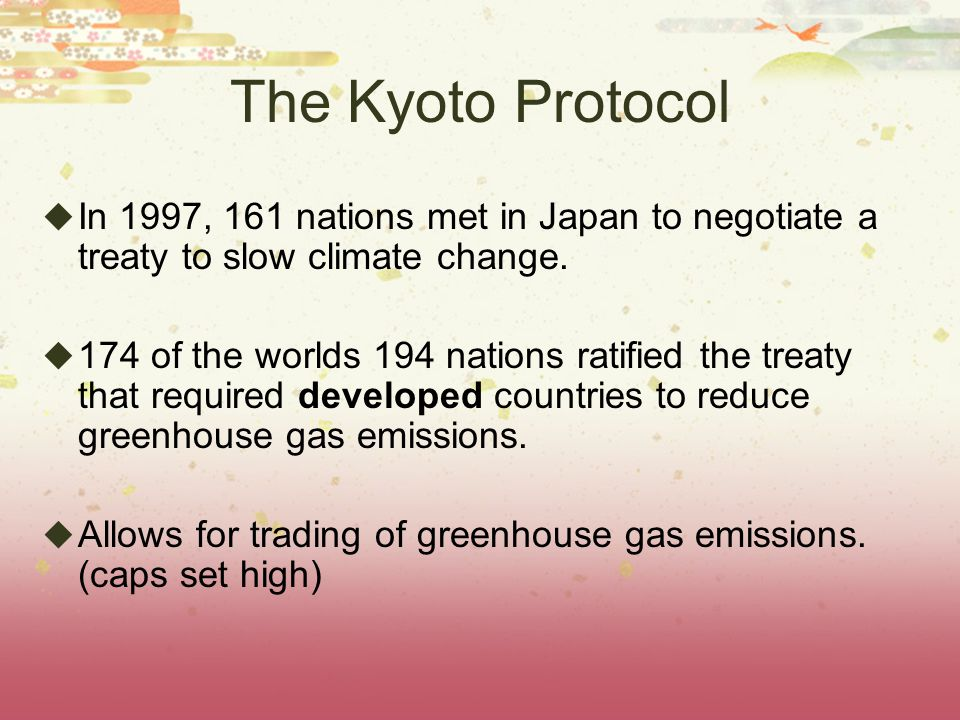 The Kyoto Protocol In 1997, 161 nations met in Japan to negotiate a treaty to slow climate change.