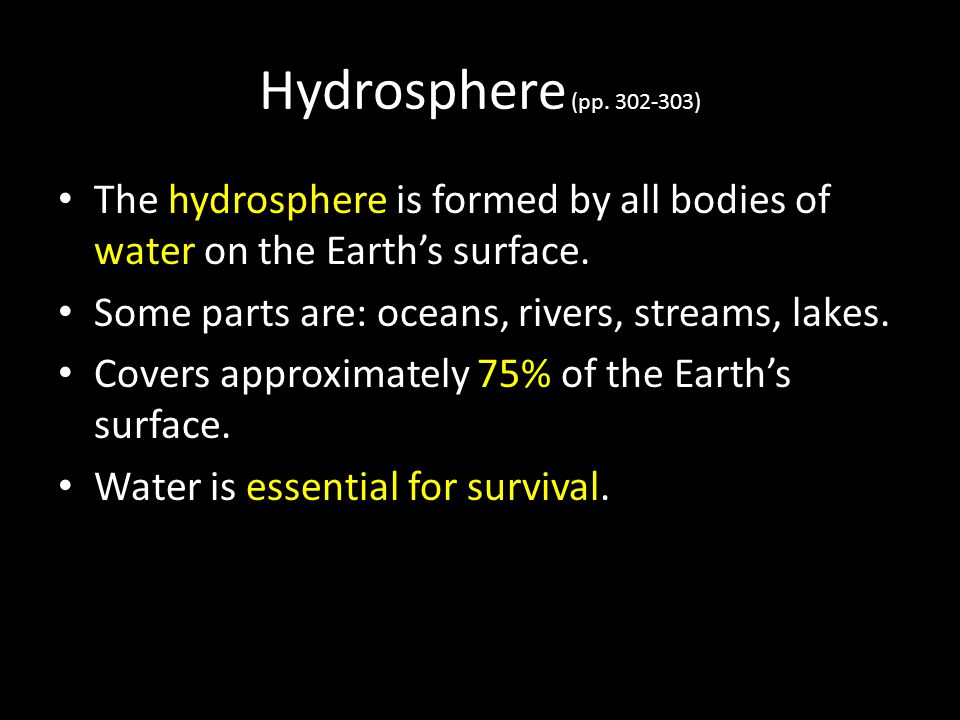 Hydrosphere (pp. 302-303) The hydrosphere is formed by all bodies of water on the Earth's surface. Some parts are: oceans, rivers, streams, lakes.