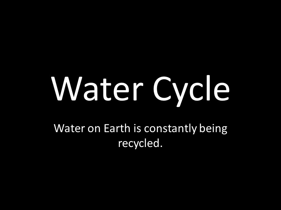 Water on Earth is constantly being recycled.