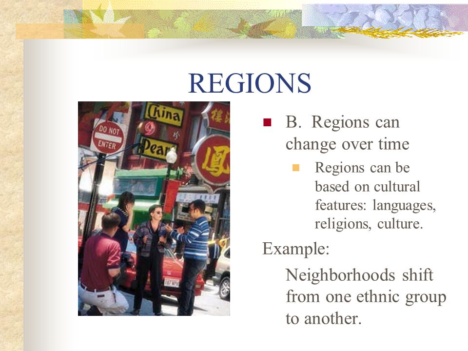 REGIONS B. Regions can change over time Example: