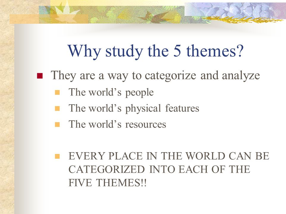 Why study the 5 themes They are a way to categorize and analyze