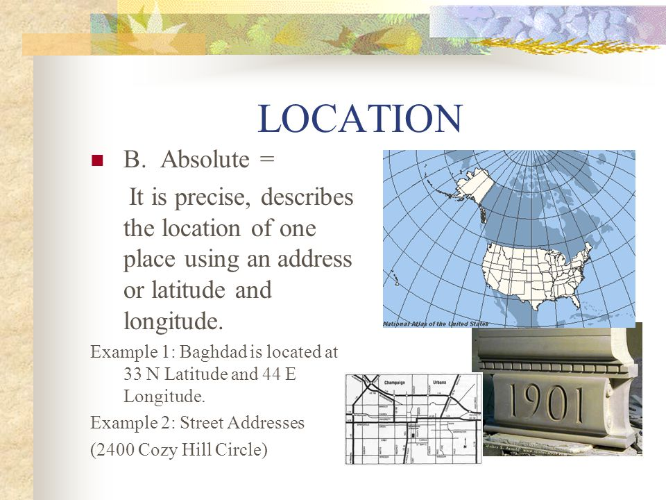 LOCATION B. Absolute = It is precise, describes the location of one place using an address or latitude and longitude.