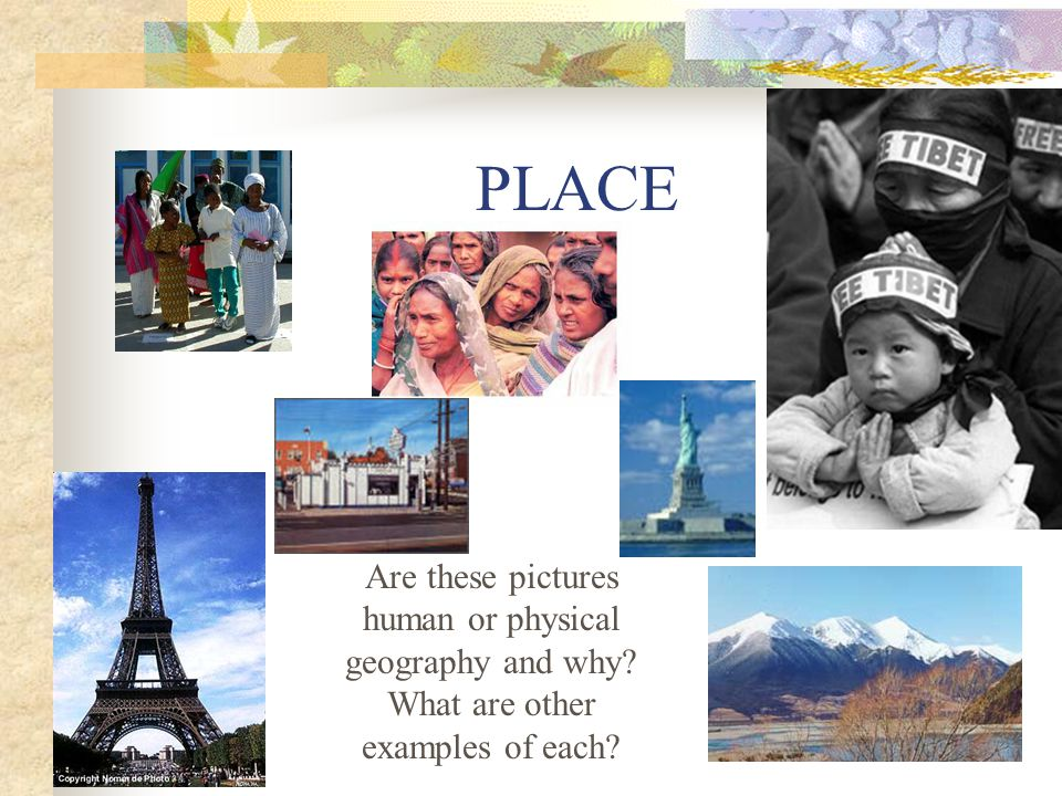 PLACE Are these pictures human or physical geography and why What are other examples of each