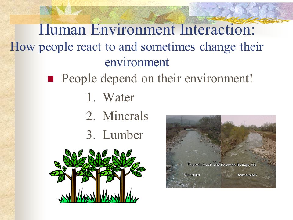 Human Environment Interaction: How people react to and sometimes change their environment