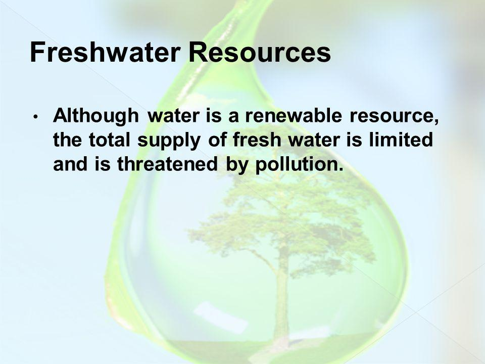 Freshwater Resources Although water is a renewable resource, the total supply of fresh water is limited and is threatened by pollution.
