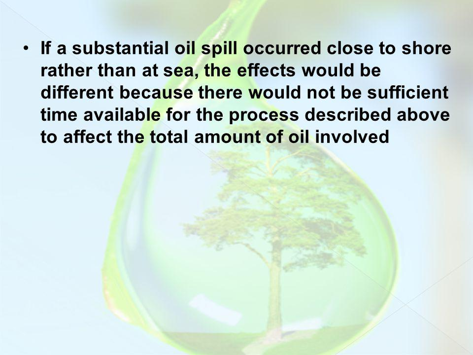 If a substantial oil spill occurred close to shore rather than at sea, the effects would be different because there would not be sufficient time available for the process described above to affect the total amount of oil involved