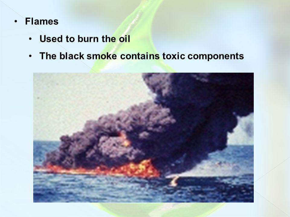 Flames Used to burn the oil The black smoke contains toxic components