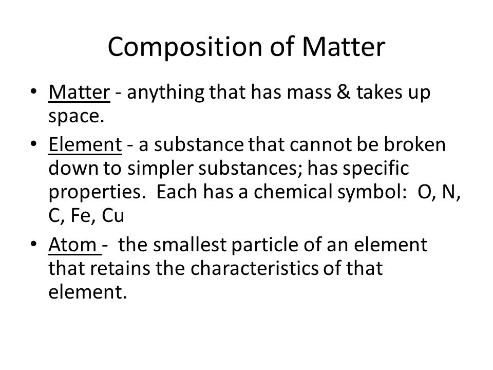 Composition of Matter Matter - anything that has mass & takes up space.