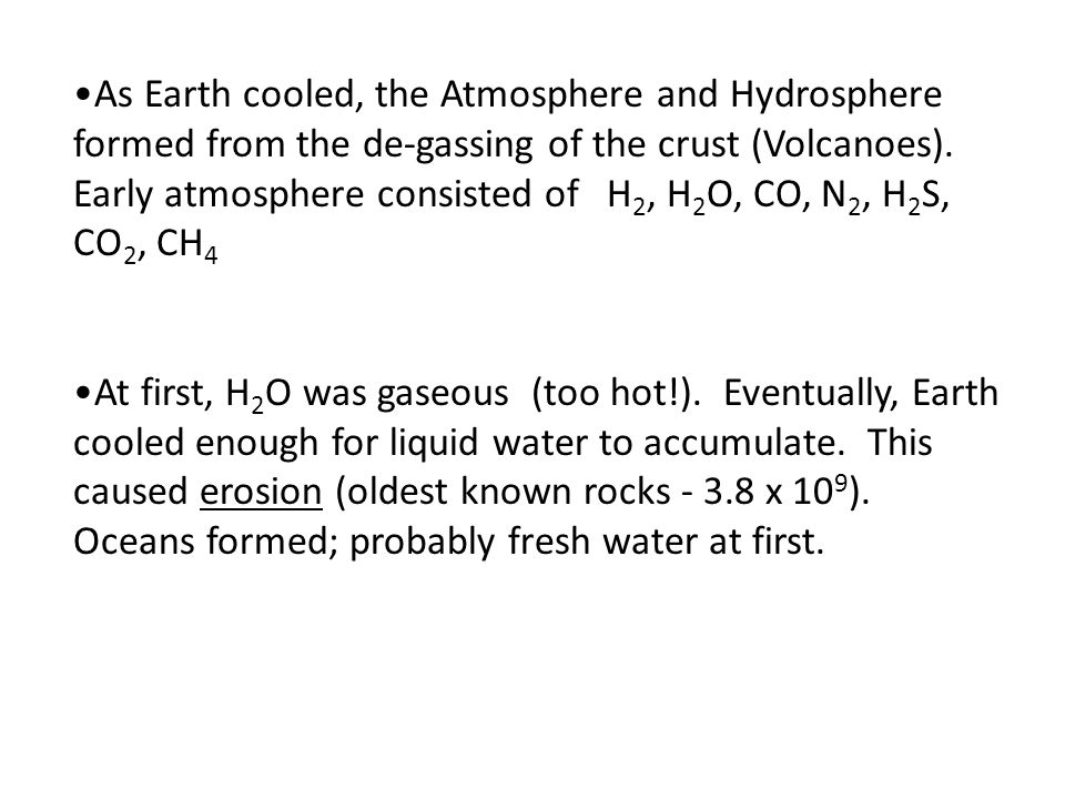 As Earth cooled, the Atmosphere and Hydrosphere formed from the de-gassing of the crust (Volcanoes). Early atmosphere consisted of H2, H2O, CO, N2, H2S, CO2, CH4