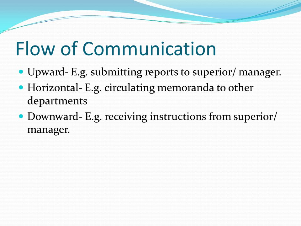 Flow of Communication Upward- E.g. submitting reports to superior/ manager. Horizontal- E.g. circulating memoranda to other departments.