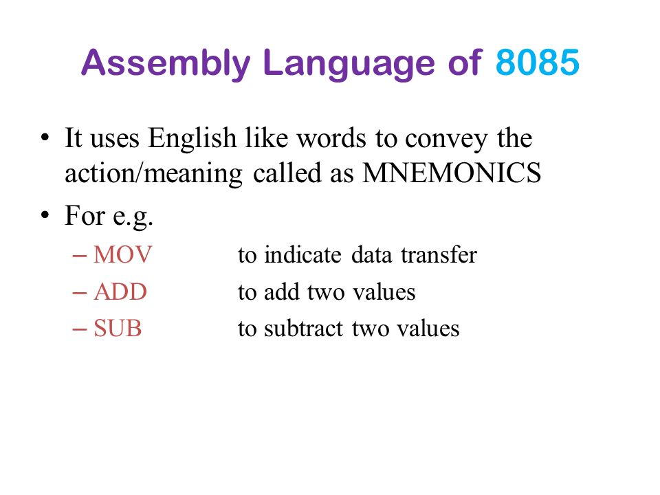Assembly Language of 8085 It uses English like words to convey the action/meaning called as MNEMONICS.