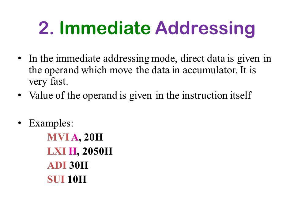 2. Immediate Addressing In the immediate addressing mode, direct data is given in the operand which move the data in accumulator. It is very fast.
