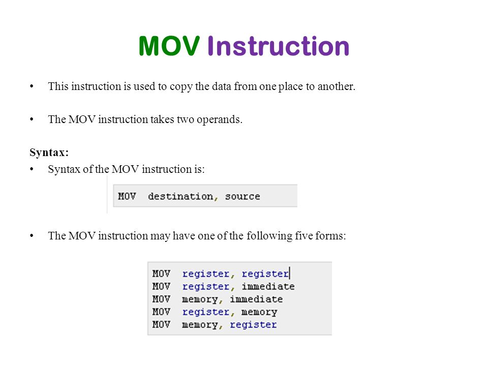 MOV Instruction This instruction is used to copy the data from one place to another. The MOV instruction takes two operands.