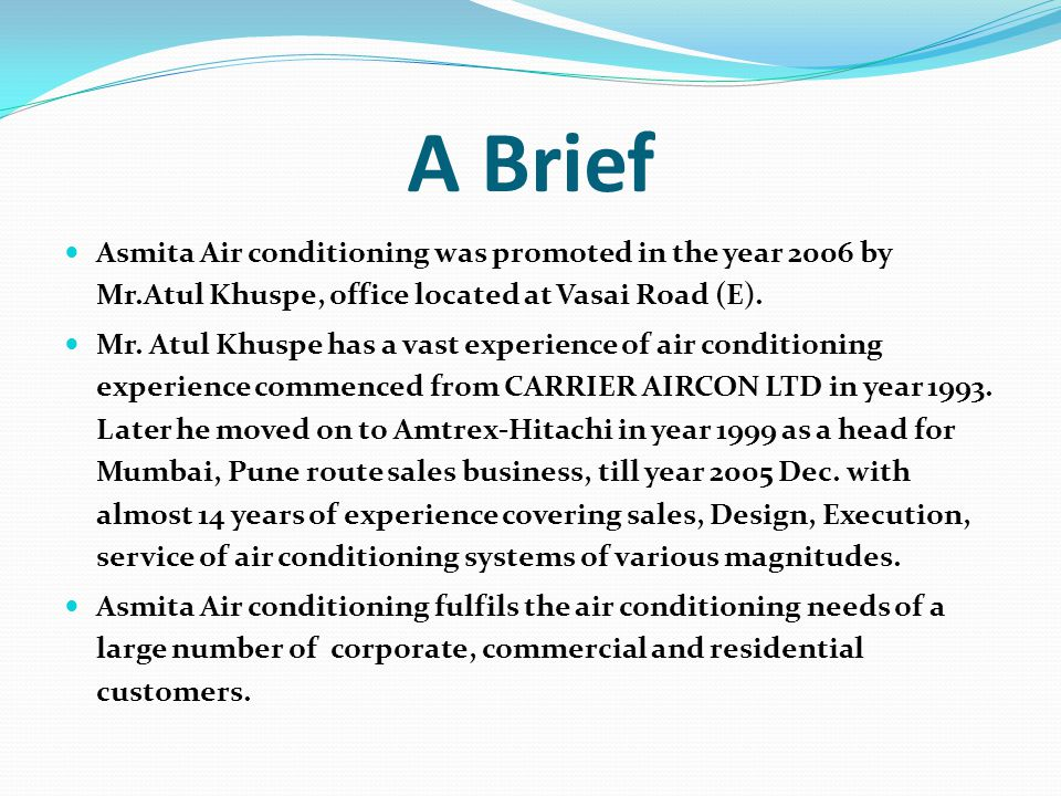 A Brief Asmita Air conditioning was promoted in the year 2006 by Mr.Atul Khuspe, office located at Vasai Road (E).