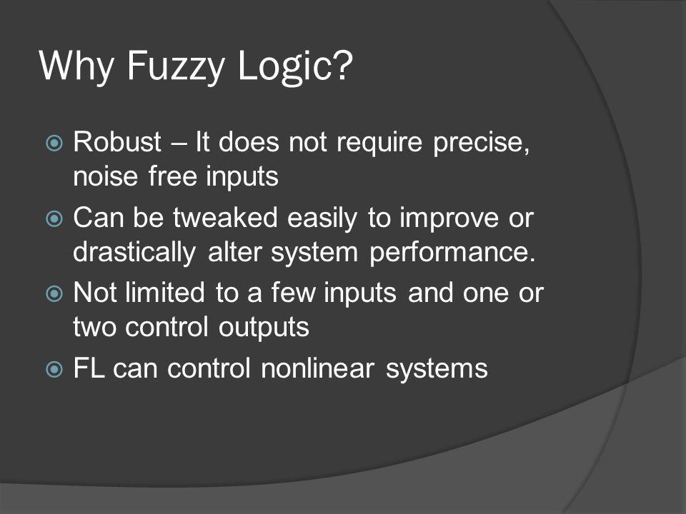 Why Fuzzy Logic Robust – It does not require precise, noise free inputs. Can be tweaked easily to improve or drastically alter system performance.