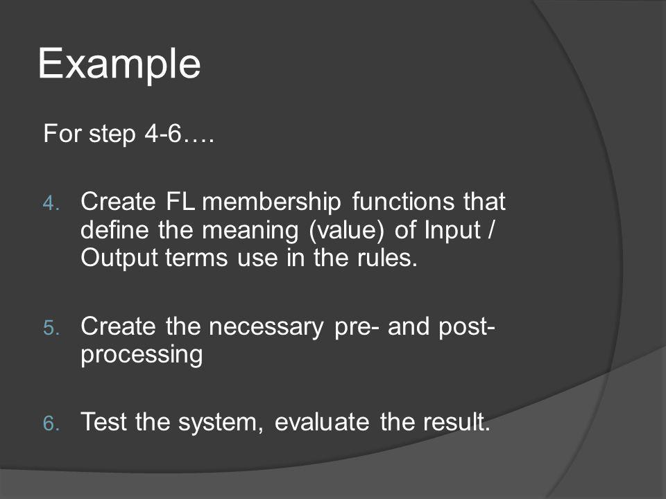 Example For step 4-6…. Create FL membership functions that define the meaning (value) of Input / Output terms use in the rules.