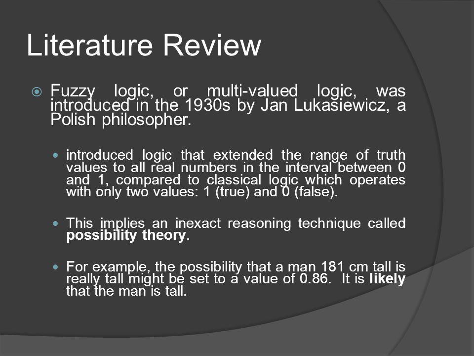 Literature Review Fuzzy logic, or multi-valued logic, was introduced in the 1930s by Jan Lukasiewicz, a Polish philosopher.