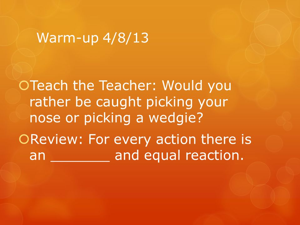 Warm-up 4/8/13 Teach the Teacher: Would you rather be caught picking your nose or picking a wedgie