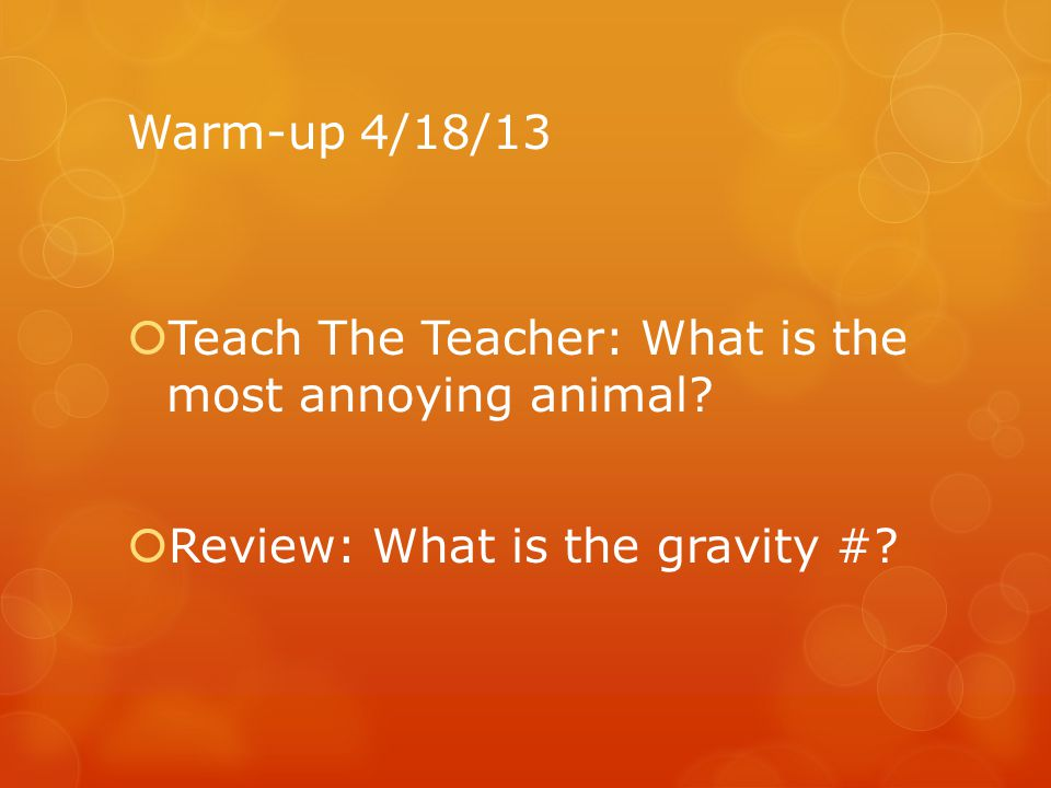 Warm-up 4/18/13 Teach The Teacher: What is the most annoying animal.