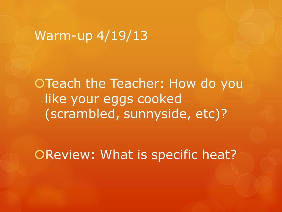 Warm-up 4/19/13 Teach the Teacher: How do you like your eggs cooked (scrambled, sunnyside, etc).
