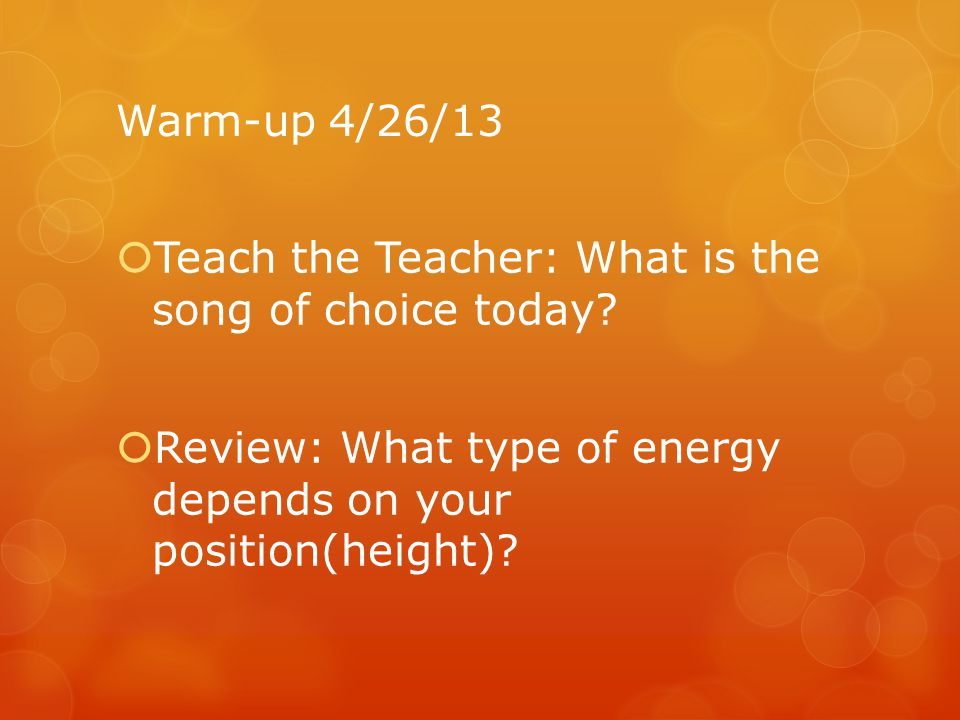 Warm-up 4/26/13 Teach the Teacher: What is the song of choice today.