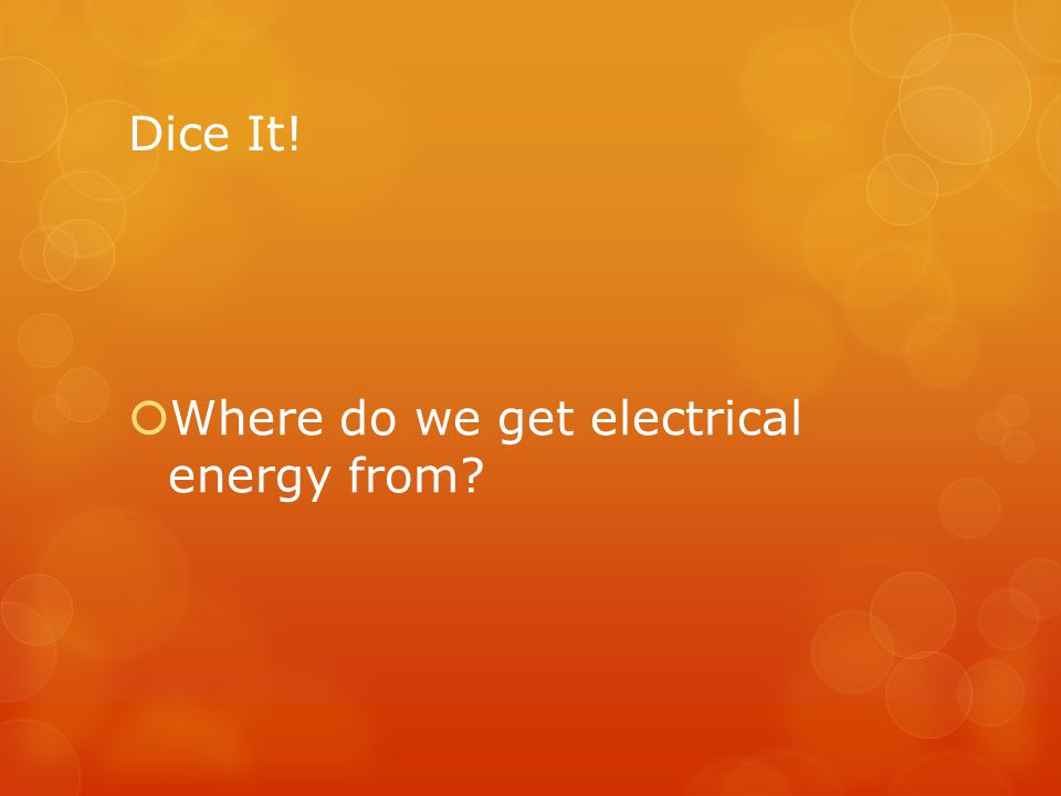Dice It! Where do we get electrical energy from