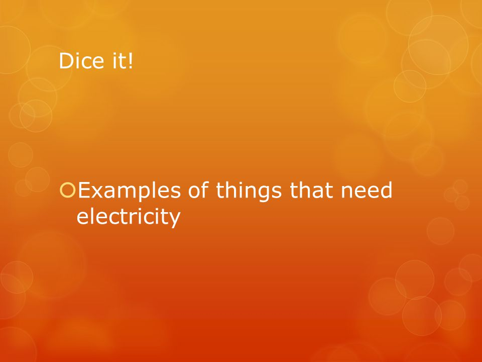 Dice it! Examples of things that need electricity
