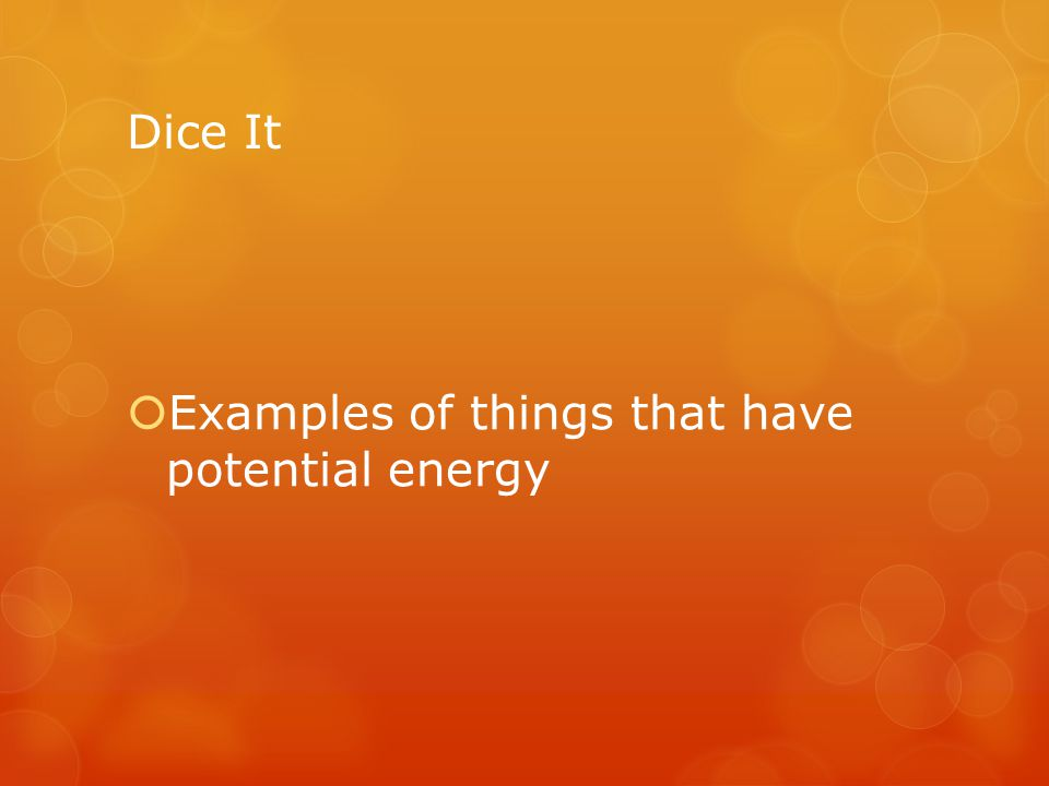 Dice It Examples of things that have potential energy