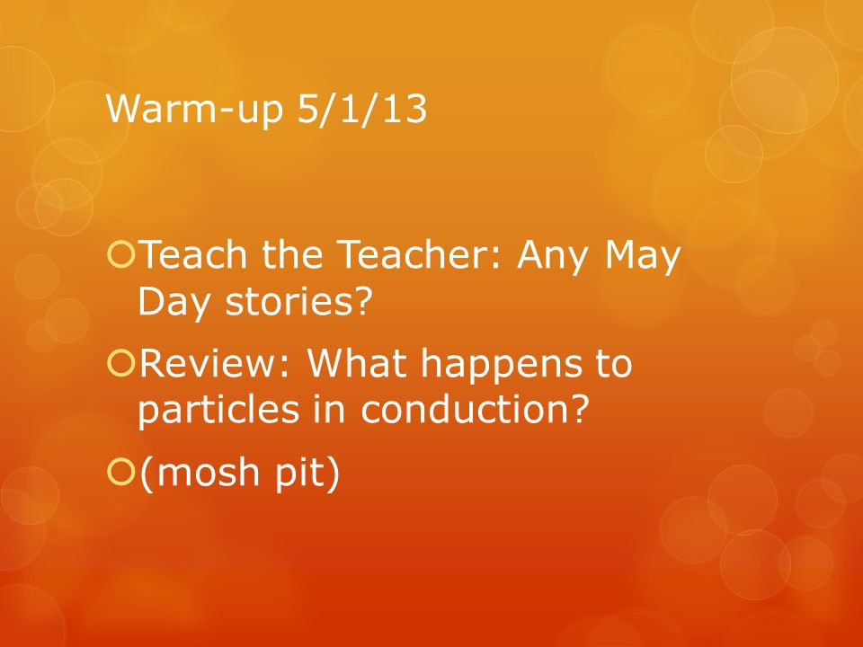 Warm-up 5/1/13 Teach the Teacher: Any May Day stories Review: What happens to particles in conduction