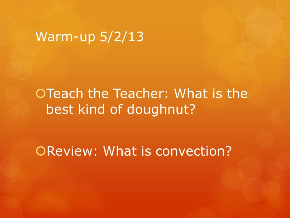 Warm-up 5/2/13 Teach the Teacher: What is the best kind of doughnut Review: What is convection