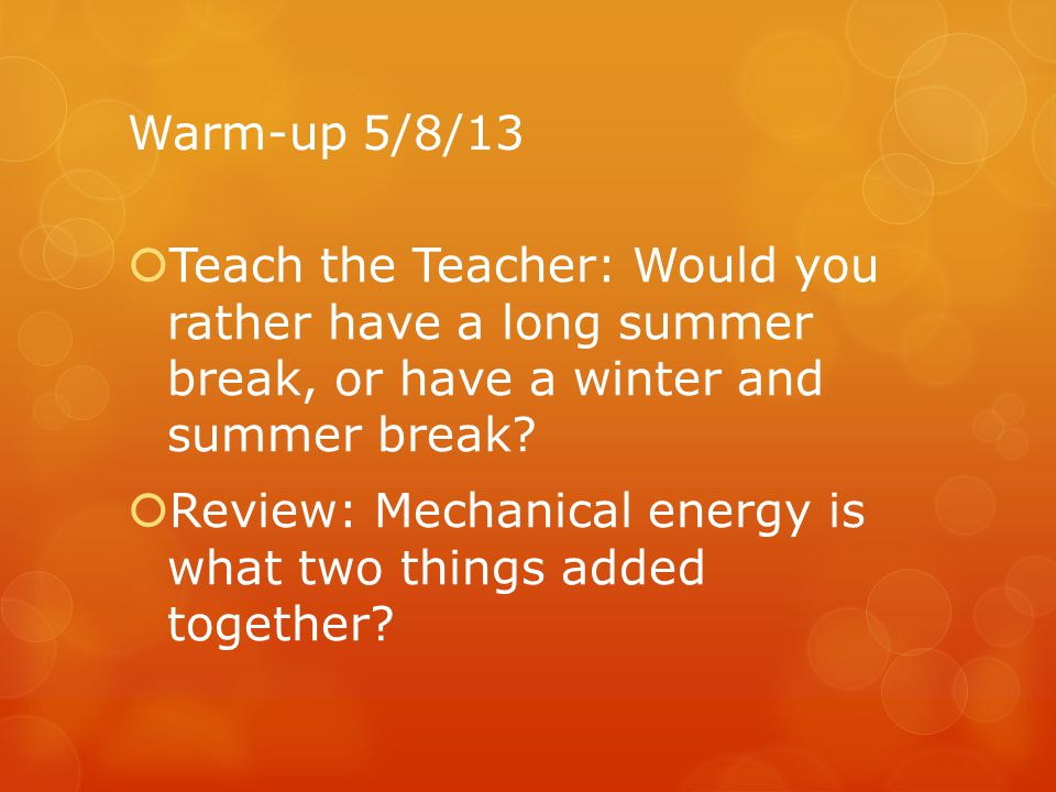 Warm-up 5/8/13 Teach the Teacher: Would you rather have a long summer break, or have a winter and summer break