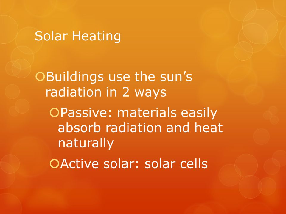 Solar Heating Buildings use the sun's radiation in 2 ways. Passive: materials easily absorb radiation and heat naturally.