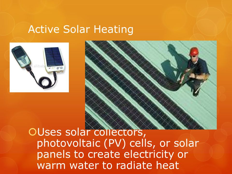 Active Solar Heating Uses solar collectors, photovoltaic (PV) cells, or solar panels to create electricity or warm water to radiate heat.