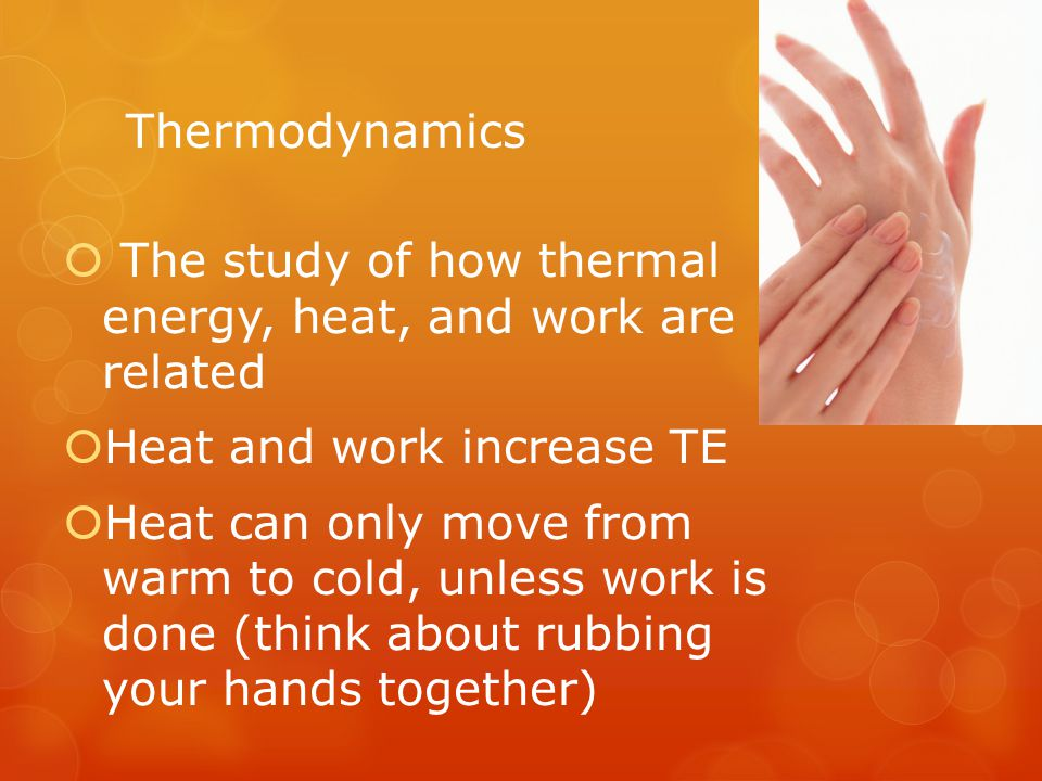 Thermodynamics The study of how thermal energy, heat, and work are related. Heat and work increase TE.