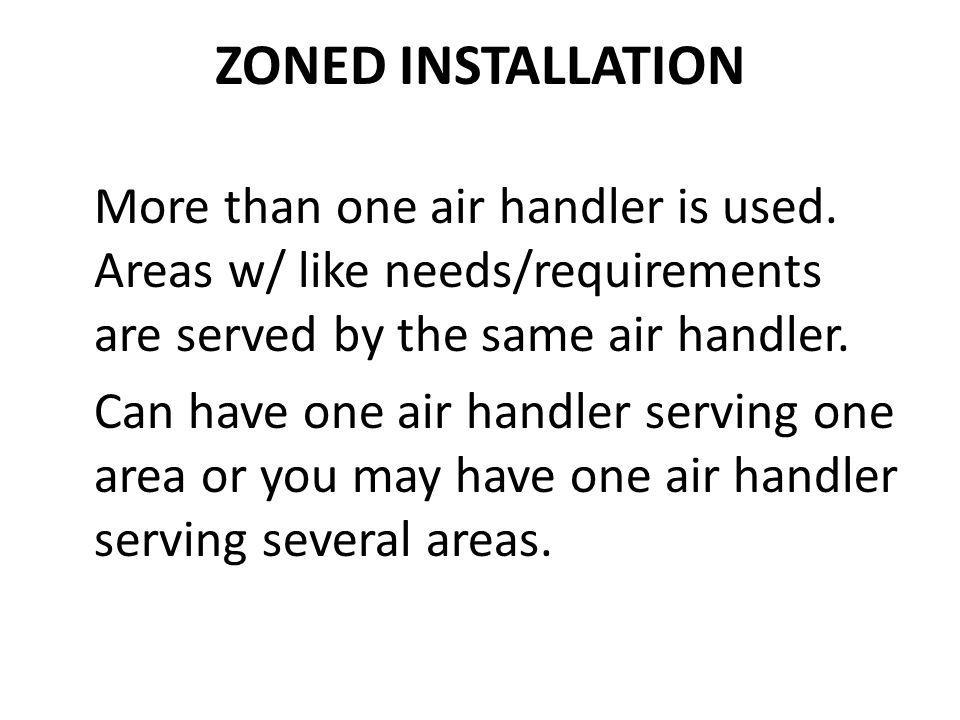 ZONED INSTALLATION More than one air handler is used. Areas w/ like needs/requirements are served by the same air handler.
