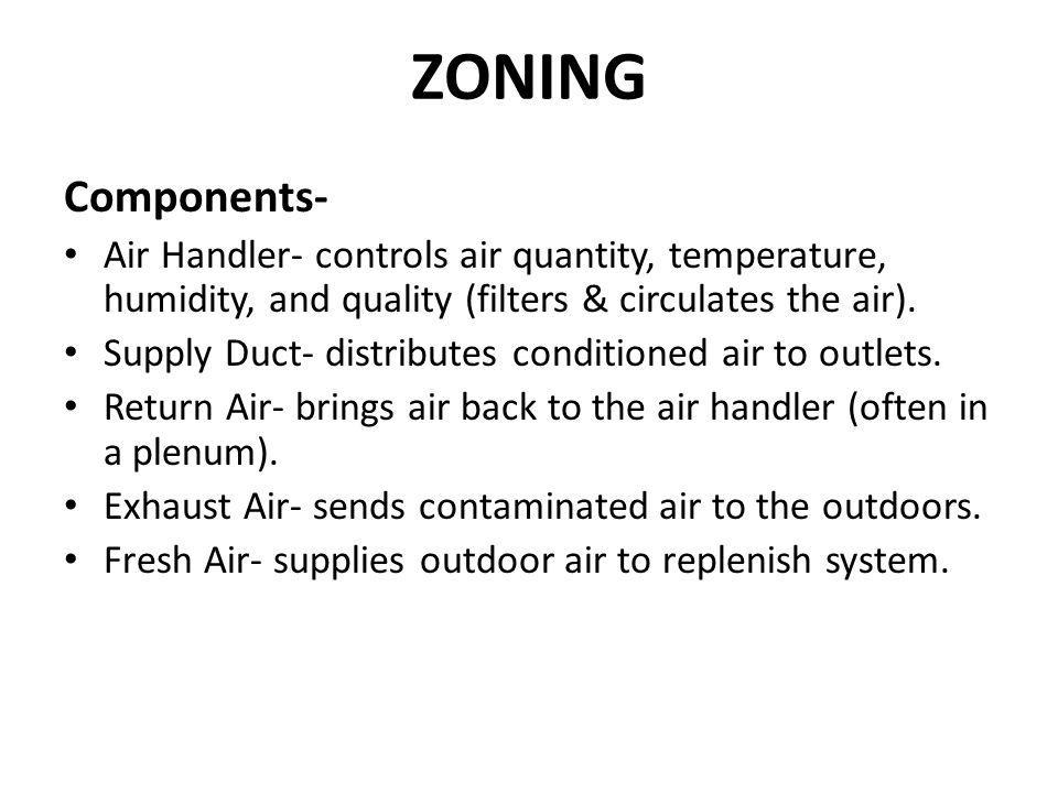 ZONING Components- Air Handler- controls air quantity, temperature, humidity, and quality (filters & circulates the air).