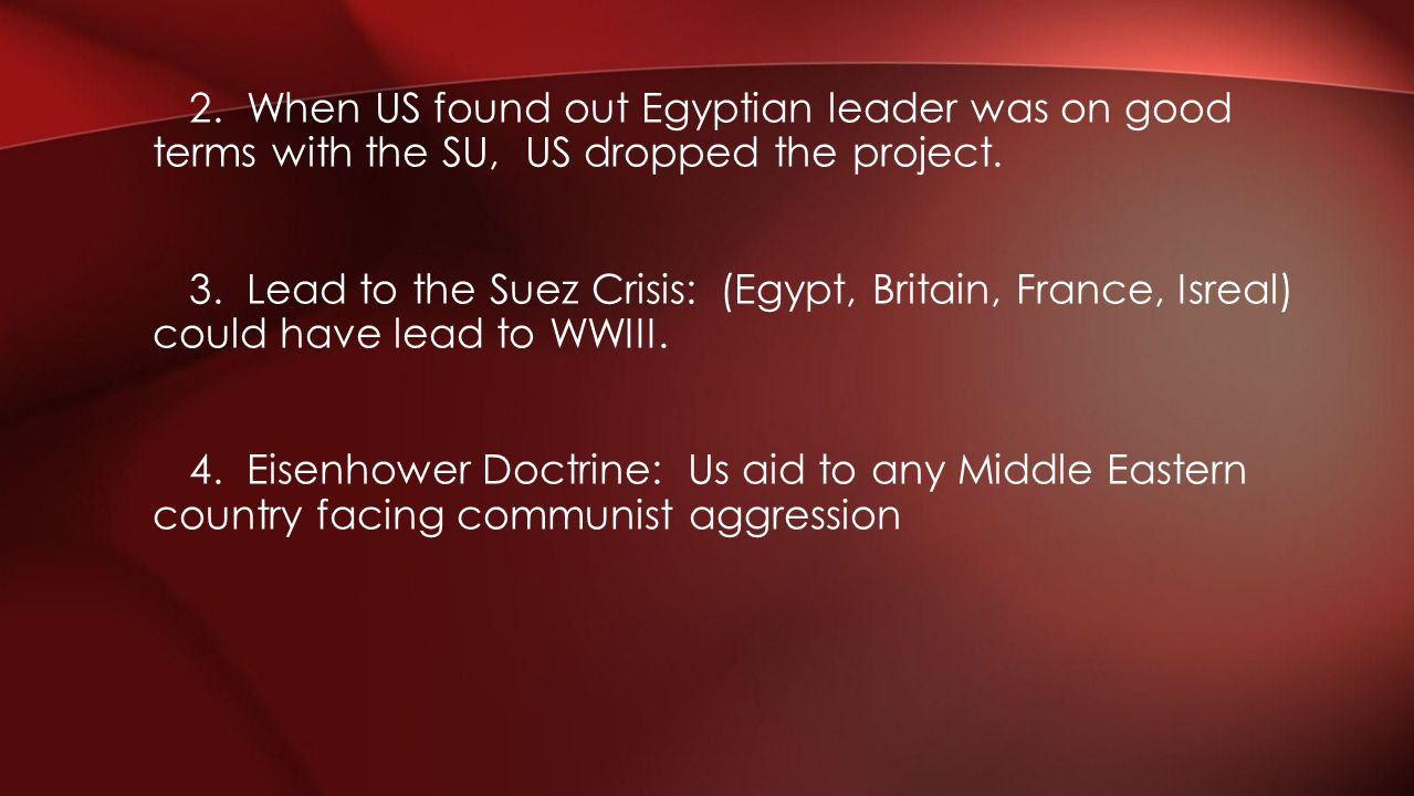 2. When US found out Egyptian leader was on good terms with the SU, US dropped the project.