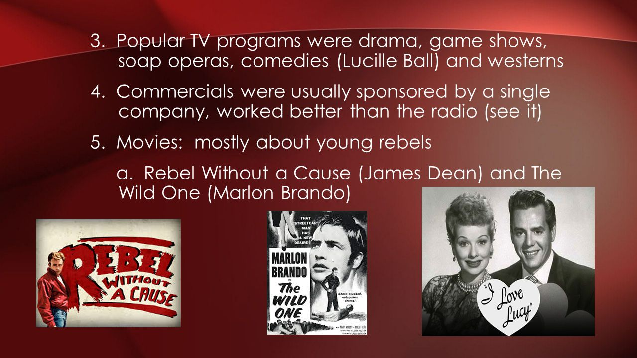 3. Popular TV programs were drama, game shows, soap operas, comedies (Lucille Ball) and westerns 4.