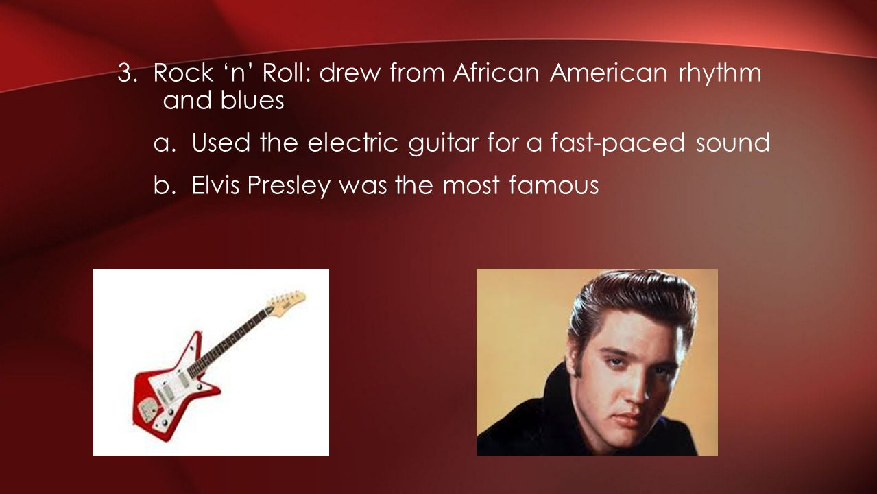 3. Rock 'n' Roll: drew from African American rhythm and blues a