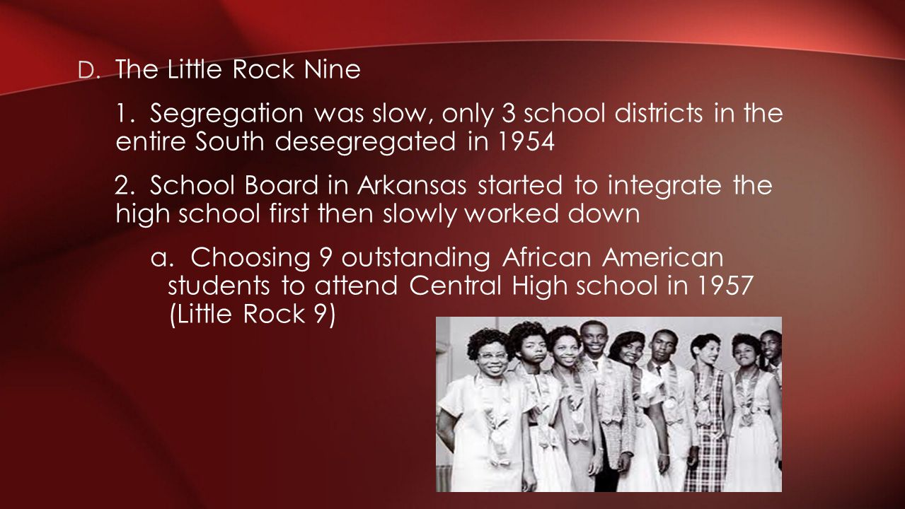 The Little Rock Nine 1. Segregation was slow, only 3 school districts in the entire South desegregated in 1954.