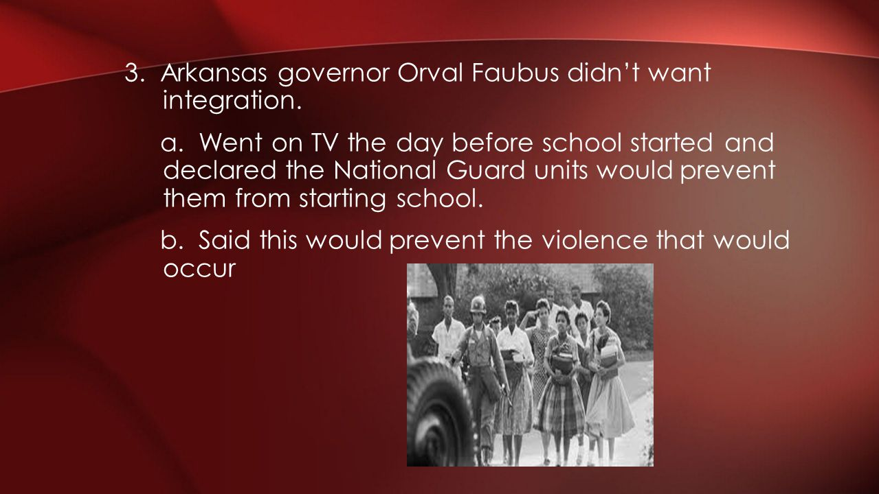 3. Arkansas governor Orval Faubus didn't want integration. a