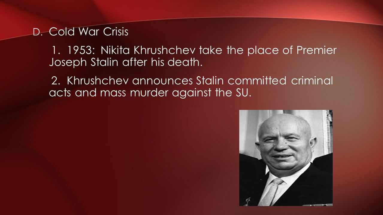 Cold War Crisis 1. 1953: Nikita Khrushchev take the place of Premier Joseph Stalin after his death.