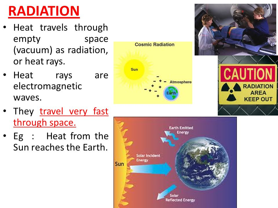 RADIATION Heat travels through empty space (vacuum) as radiation, or heat rays. Heat rays are electromagnetic waves.