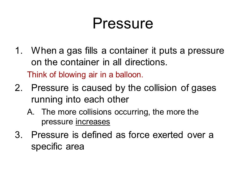 Pressure When a gas fills a container it puts a pressure on the container in all directions. Think of blowing air in a balloon.