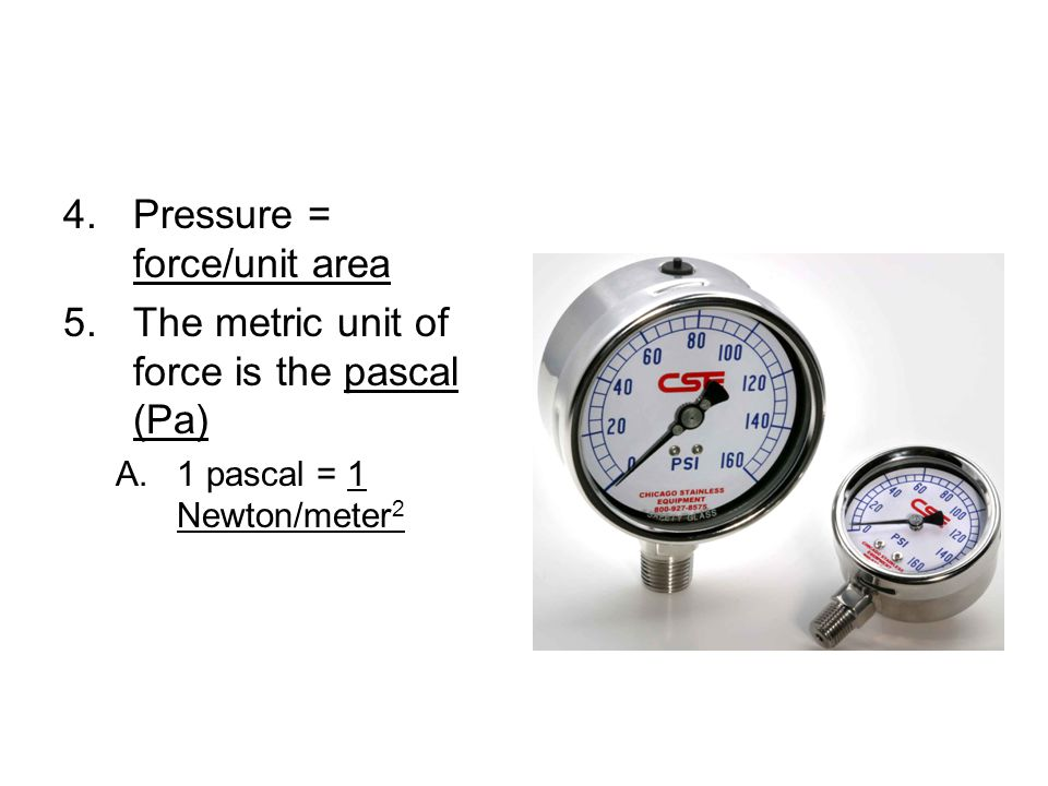 Pressure = force/unit area The metric unit of force is the pascal (Pa)