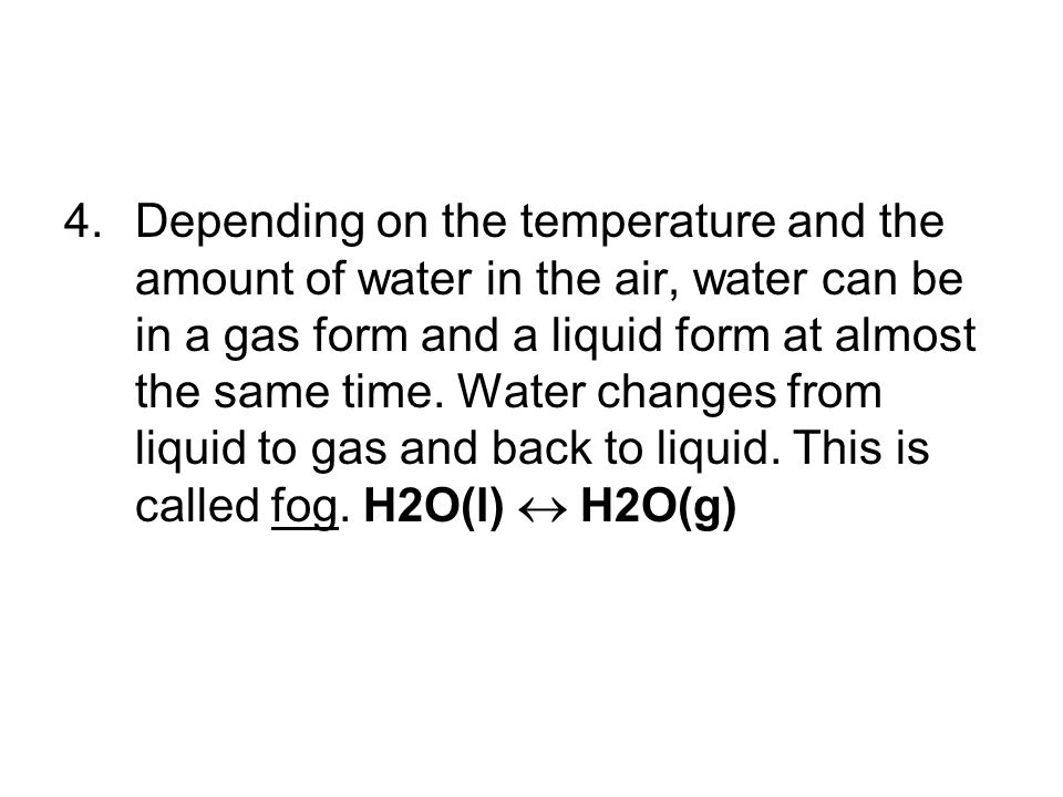Depending on the temperature and the amount of water in the air, water can be in a gas form and a liquid form at almost the same time.