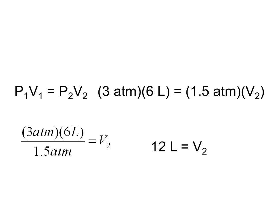 P1V1 = P2V2 (3 atm)(6 L) = (1.5 atm)(V2) 12 L = V2